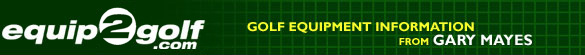 Equip2Golf.com - Golf equipment information from Gary Mayes
